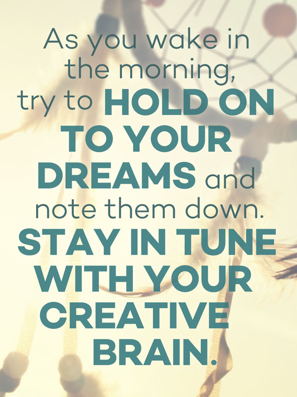 As you wake in the morning, try to hold on to your dreams and note them down. Stay in tune with your creative brain.
