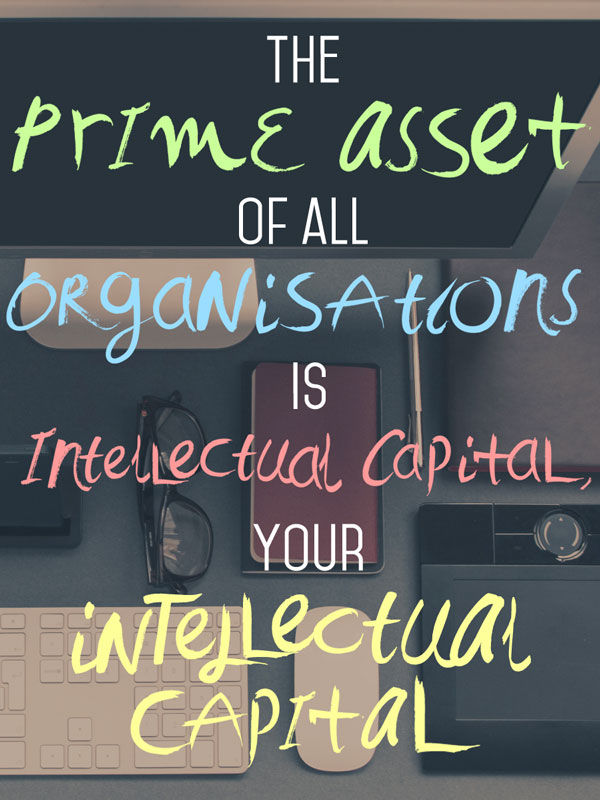 The prime asset of all organisations is intellectual capital, your intellectual capital.