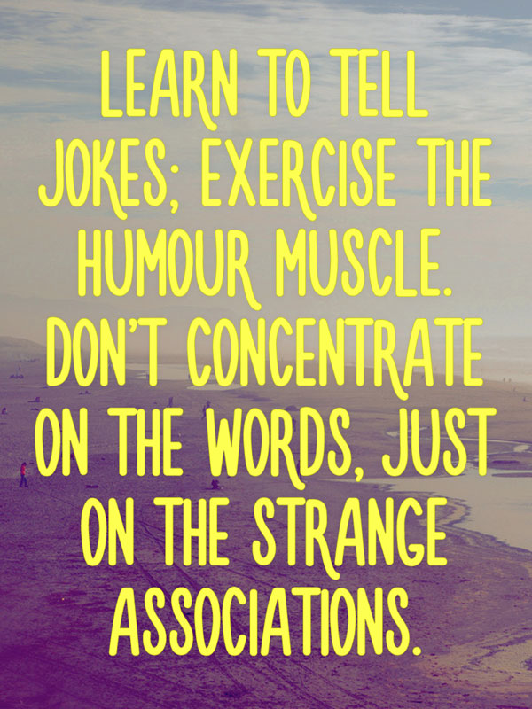 Learn to tell jokes; exercise the humour muscle. Don't concentrate on the words, just on the strange associations.