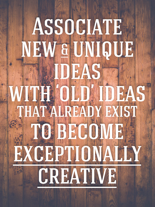 Associate new and unique ideas with 'old' ideas that already exist to become exceptionally creative.