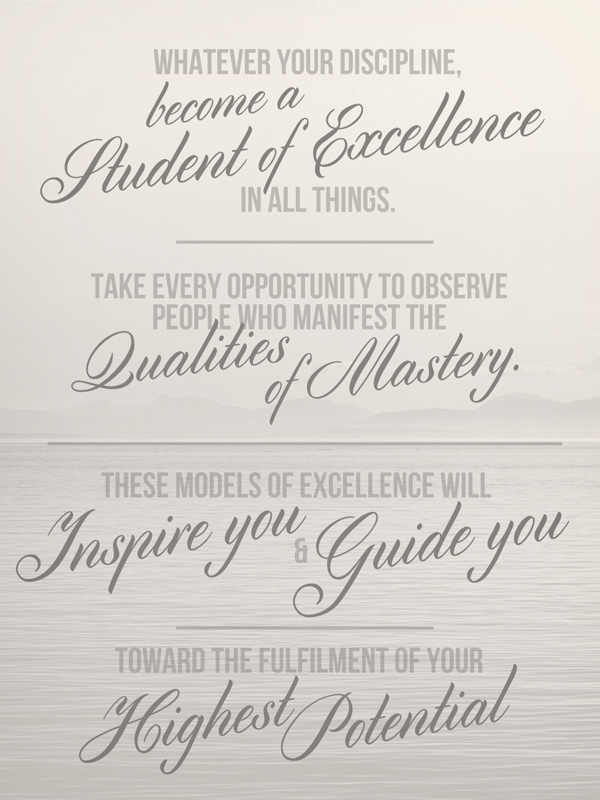 Whatever your discipline, become a student of excellence in all things. Take every opportunity to observe people who manifest the qualities of mastery. These models of excellence will inspire you and guide you toward the fulfilment of your highest potential.
